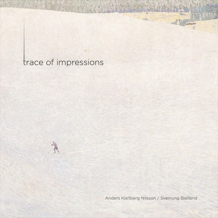 Anders Kjellberg Nilsson & Sveinung Bjelland: Trace Of Impressions